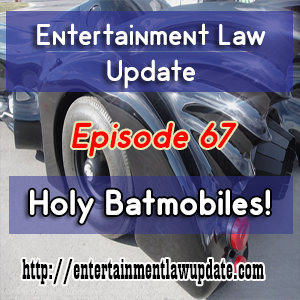 Entertainment Law Update Episode 67 – Holy Batmobiles!