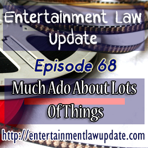 Entertainment Law Update Episode 68 – Much Ado About Lots Of Things.